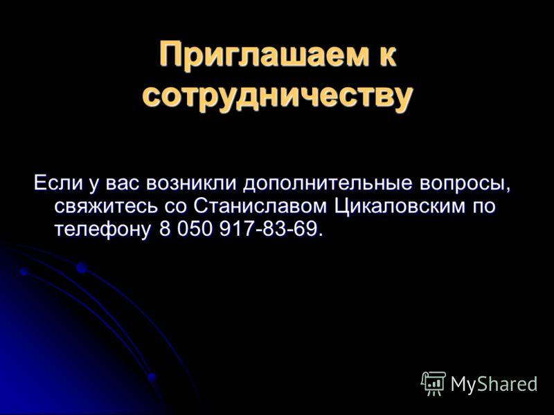 Приглашаем к сотрудничеству Если у вас возникли дополнительные вопросы, свяжитесь со Станиславом Цикаловским по телефону 8 050 917-83-69.
