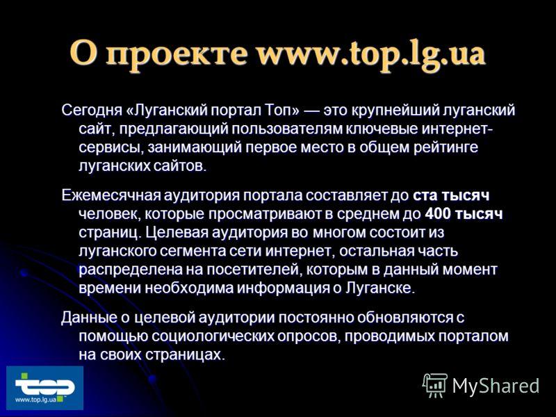 О проекте www.top.lg.ua Сегодня «Луганский портал Топ» это крупнейший луганский сайт, предлагающий пользователям ключевые интернет- сервисы, занимающий первое место в общем рейтинге луганских сайтов. Ежемесячная аудитория портала составляет до ста ты