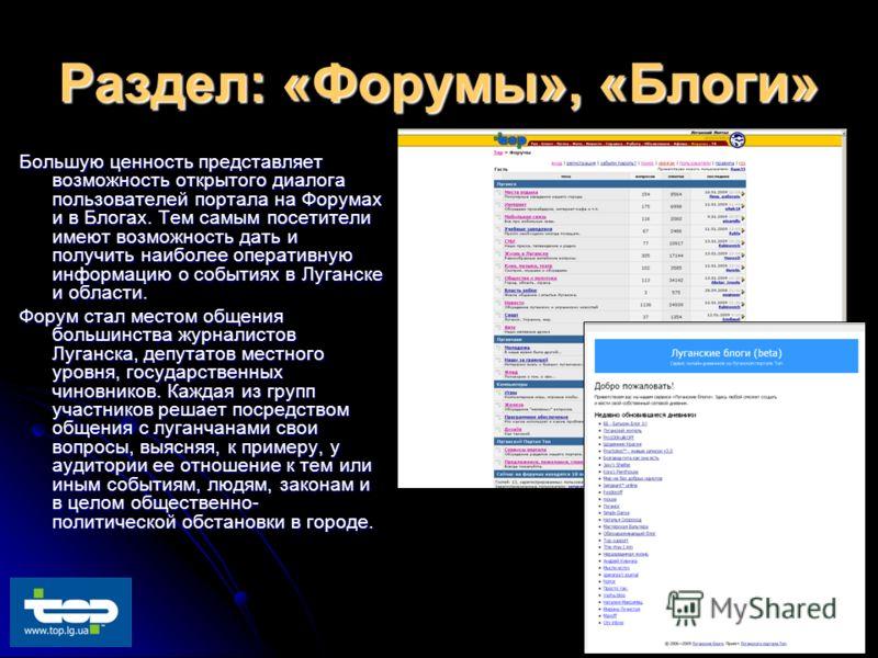 Раздел: «Форумы», «Блоги» Большую ценность представляет возможность открытого диалога пользователей портала на Форумах и в Блогах. Тем самым посетители имеют возможность дать и получить наиболее оперативную информацию о событиях в Луганске и области.