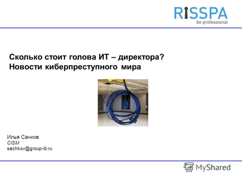Сколько стоит голова ИТ – директора? Новости киберпреступного мира Илья Сачков CISM sachkov@group-ib.ru