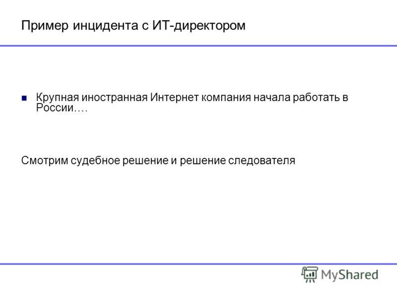 Пример инцидента с ИТ-директором Крупная иностранная Интернет компания начала работать в России…. Смотрим судебное решение и решение следователя