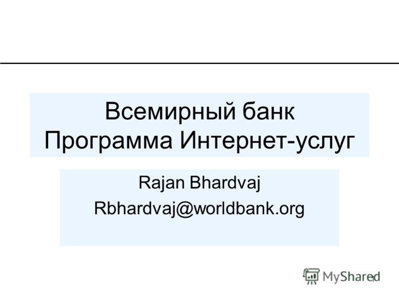 1 Всемирный банк Программа Интернет-услуг Rajan Bhardvaj Rbhardvaj@worldbank.org