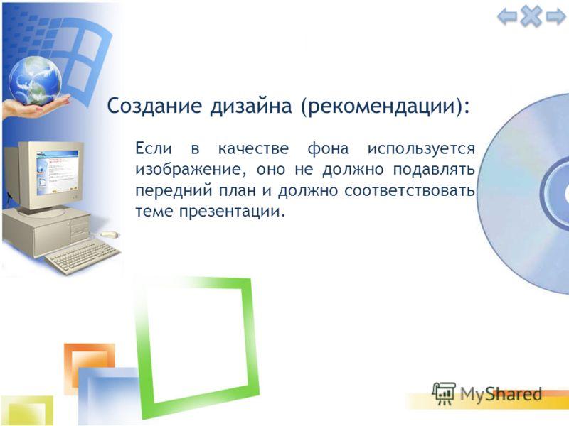 Создание дизайна (рекомендации): Если в качестве фона используется изображение, оно не должно подавлять передний план и должно соответствовать теме презентации.