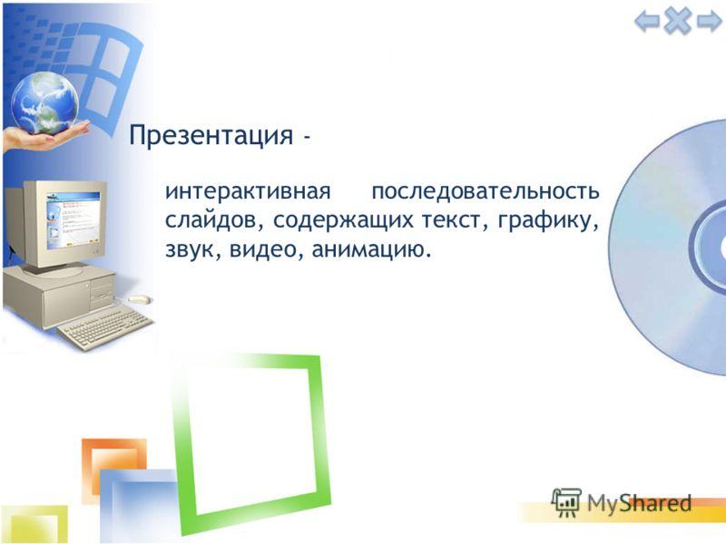 Презентация - интерактивная последовательность слайдов, содержащих текст, графику, звук, видео, анимацию.