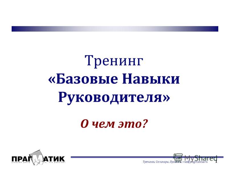 Тренинги, Семинары, Проекты; vaz@pragmaticus.ru 1 Тренинг «Базовые Навыки Руководителя» О чем это?