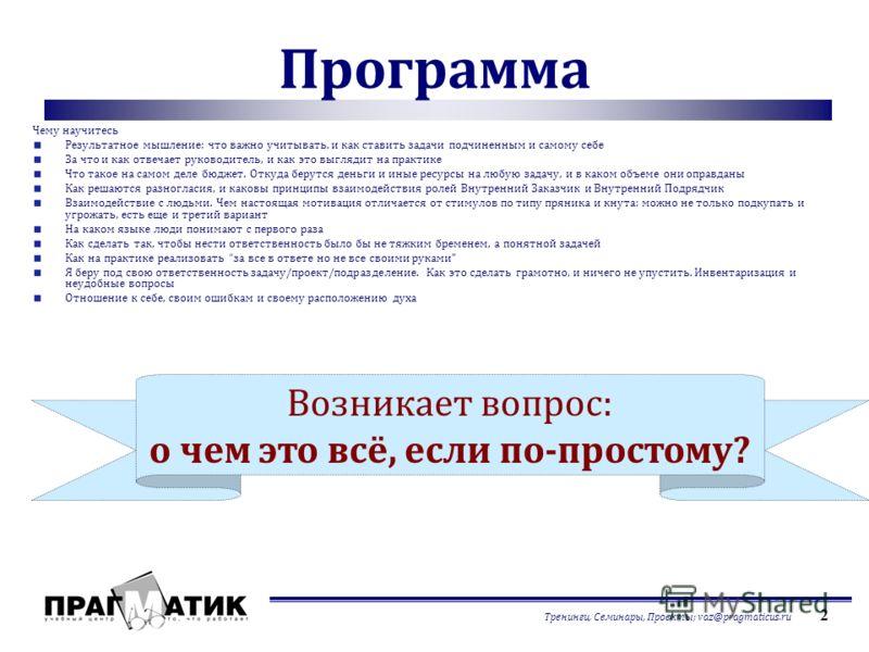 Тренинги, Семинары, Проекты; vaz@pragmaticus.ru 2 Программа Чему научитесь Результатное мышление: что важно учитывать, и как ставить задачи подчиненным и самому себе За что и как отвечает руководитель, и как это выглядит на практике Что такое на само