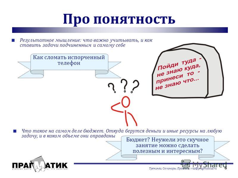 Тренинги, Семинары, Проекты; vaz@pragmaticus.ru 6 Про понятность Результатное мышление: что важно учитывать, и как ставить задачи подчиненным и самому себе Что такое на самом деле бюджет. Откуда берутся деньги и иные ресурсы на любую задачу, и в како