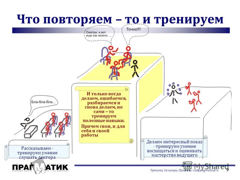 Тренинги, Семинары, Проекты; vaz@pragmaticus.ru 9 Что повторяем – то и тренируем Рассказываем - тренируем умение слушать лектора И только когда делаем, ошибаемся, разбираемся и снова делаем, но сами – то тренируем полезные навыки. Причем свои, и для