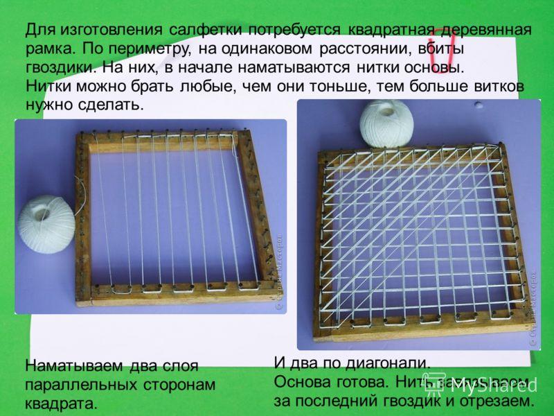 Для изготовления салфетки потребуется квадратная деревянная рамка. По периметру, на одинаковом расстоянии, вбиты гвоздики. На них, в начале наматываются нитки основы. Нитки можно брать любые, чем они тоньше, тем больше витков нужно сделать. Наматывае