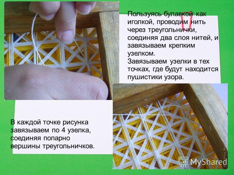 Пользуясь булавкой как иголкой, проводим нить через треугольнички, соединяя два слоя нитей, и завязываем крепким узелком. Завязываем узелки в тех точках, где будут находится пушистики узора. В каждой точке рисунка завязываем по 4 узелка, соединяя поп