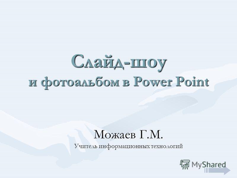 Слайд-шоу и фотоальбом в Power Point Можаев Г.М. Учитель информационных технологий
