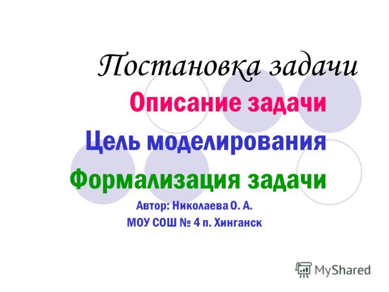 Постановка задачи Описание задачи Цель моделирования Формализация задачи Автор: Николаева О. А. МОУ СОШ 4 п. Хинганск