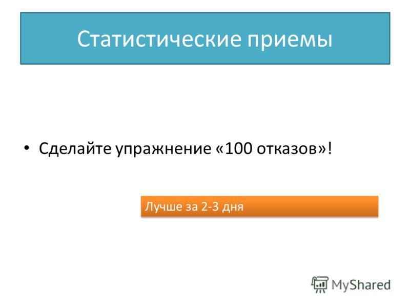 Статистические приемы Сделайте упражнение «100 отказов»! Лучше за 2-3 дня