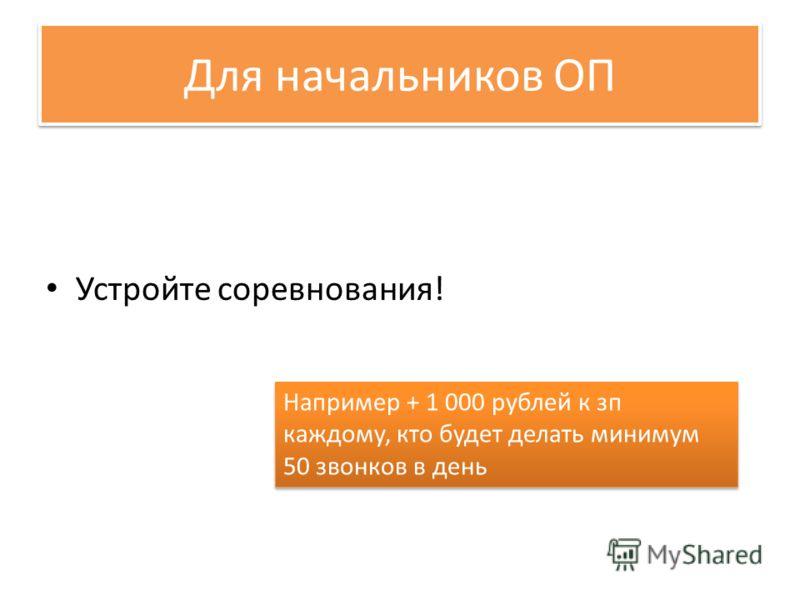 Для начальников ОП Устройте соревнования! Например + 1 000 рублей к зп каждому, кто будет делать минимум 50 звонков в день