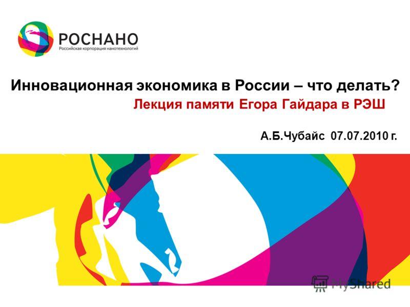 Инновационная экономика в России – что делать? Лекция памяти Егора Гайдара в РЭШ А.Б.Чубайс 07.07.2010 г.