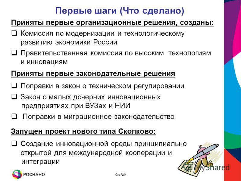 Первые шаги (Что сделано) Слайд 9 Приняты первые организационные решения, созданы: Комиссия по модернизации и технологическому развитию экономики России Правительственная комиссия по высоким технологиям и инновациям Приняты первые законодательные реш