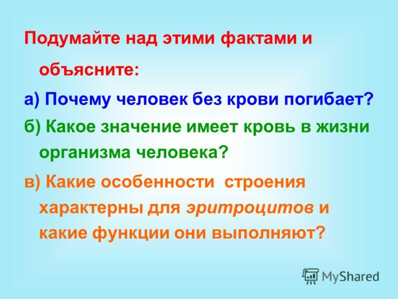 Подумайте над этими фактами и объясните: а) Почему человек без крови погибает? б) Какое значение имеет кровь в жизни организма человека? в) Какие особенности строения характерны для эритроцитов и какие функции они выполняют?