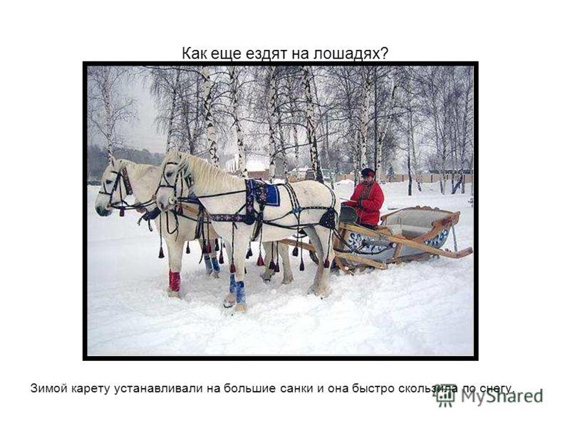 Как еще ездят на лошадях? Зимой карету устанавливали на большие санки и она быстро скользила по снегу.