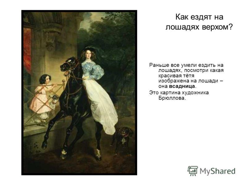 Как ездят на лошадях верхом? Раньше все умели ездить на лошадях, посмотри какая красивая тётя изображена на лошади – она всадница. Это картина художника Брюллова.