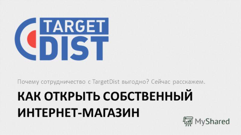 КАК ОТКРЫТЬ СОБСТВЕННЫЙ ИНТЕРНЕТ-МАГАЗИН Почему сотрудничество с TargetDist выгодно? Сейчас расскажем.