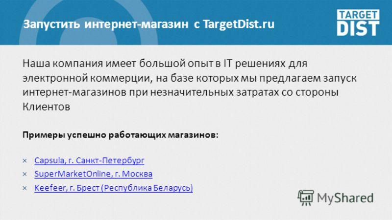 Запустить интернет-магазин с TargetDist.ru Наша компания имеет большой опыт в IT решениях для электронной коммерции, на базе которых мы предлагаем запуск интернет-магазинов при незначительных затратах со стороны Клиентов Примеры успешно работающих ма