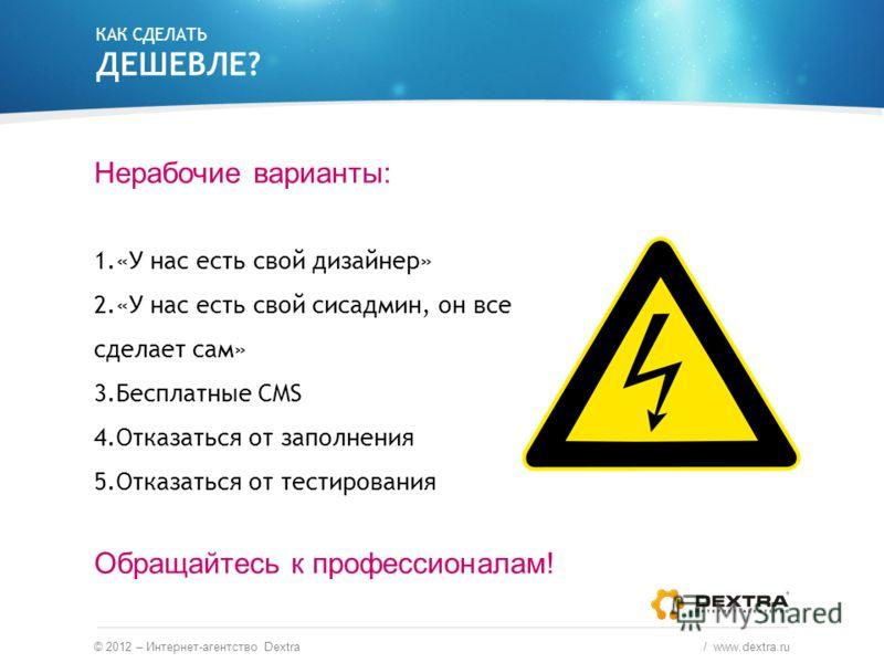 © 2012 – Интернет-агентство Dextra / www.dextra.ru Нерабочие варианты: 1.«У нас есть свой дизайнер» 2.«У нас есть свой сисадмин, он все сделает сам» 3.Бесплатные CMS 4.Отказаться от заполнения 5.Отказаться от тестирования Обращайтесь к профессионалам