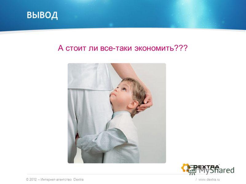 ВЫВОД А стоит ли все-таки экономить??? © 2012 – Интернет-агентство Dextra / www.dextra.ru