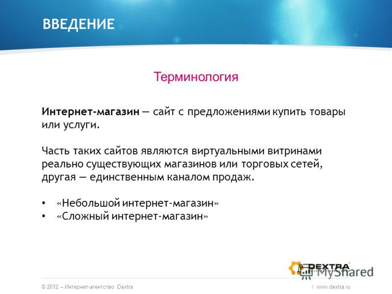 ВВЕДЕНИЕ Терминология © 2012 – Интернет-агентство Dextra / www.dextra.ru Интернет-магазин сайт с предложениями купить товары или услуги. Часть таких сайтов являются виртуальными витринами реально существующих магазинов или торговых сетей, другая еди