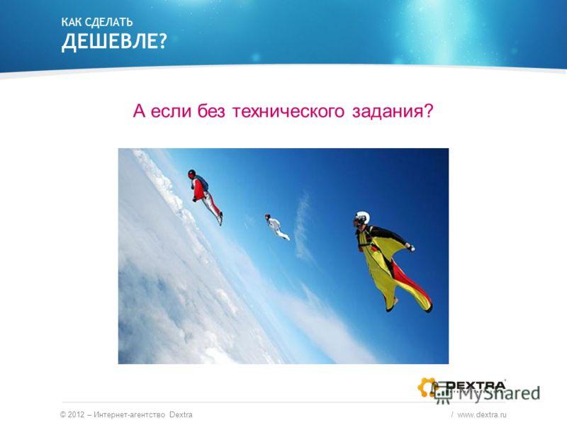 КАК СДЕЛАТЬ ДЕШЕВЛЕ? А если без технического задания? © 2012 – Интернет-агентство Dextra / www.dextra.ru