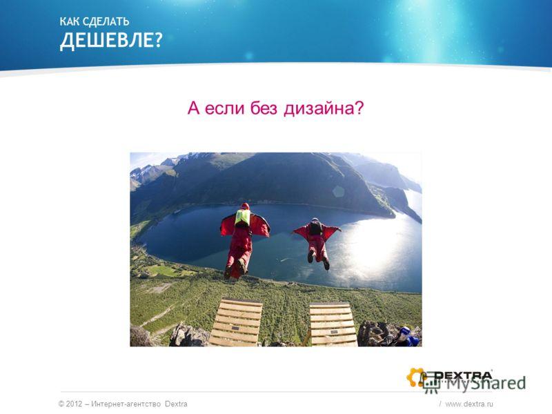 КАК СДЕЛАТЬ ДЕШЕВЛЕ? А если без дизайна? © 2012 – Интернет-агентство Dextra / www.dextra.ru