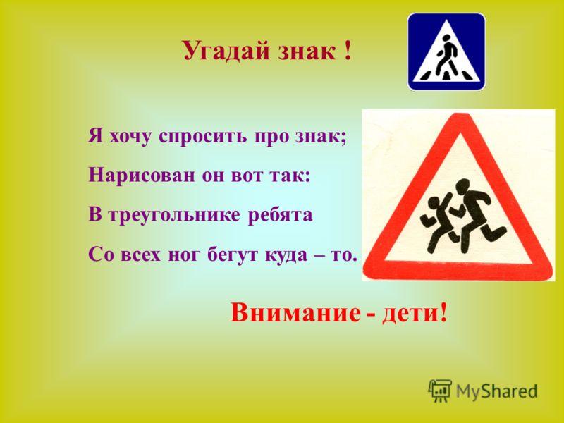 Я хочу спросить про знак; Нарисован он вот так: В треугольнике ребята Со всех ног бегут куда – то. Угадай знак ! Внимание - дети!