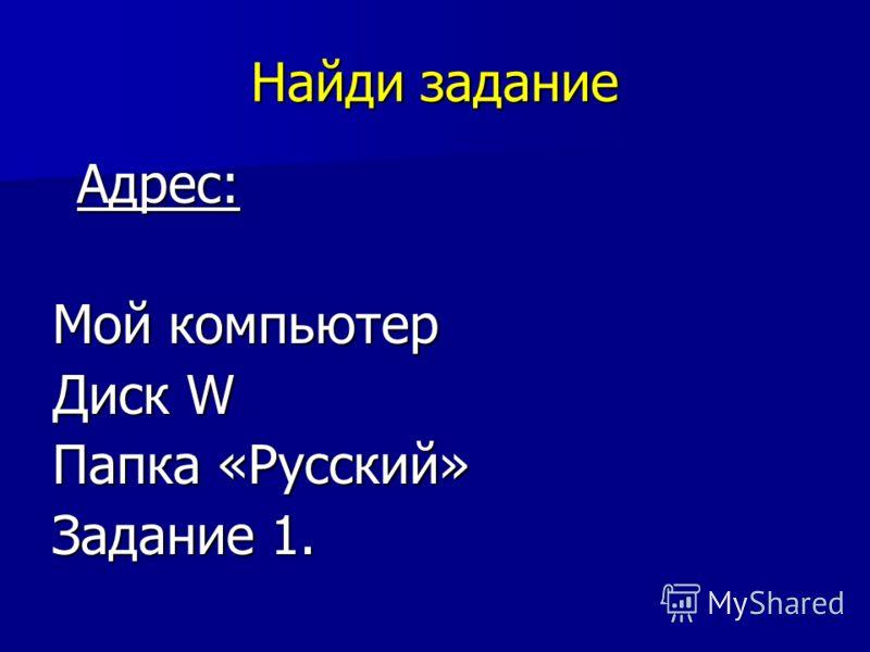 Найди задание Адрес: Адрес: Мой компьютер Диск W Папка «Русский» Задание 1.