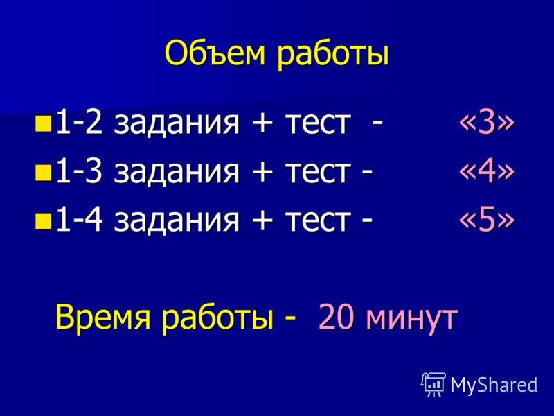 Объем работы 1-2 задания + тест - «3» 1-2 задания + тест - «3» 1-3 задания + тест - «4» 1-3 задания + тест - «4» 1-4 задания + тест - «5» 1-4 задания + тест - «5» Время работы - 20 минут Время работы - 20 минут