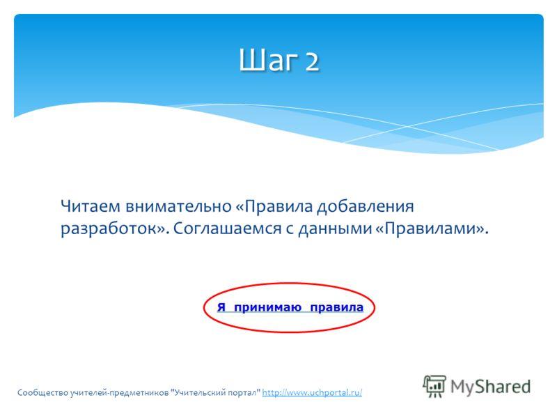 Читаем внимательно «Правила добавления разработок». Соглашаемся с данными «Правилами». Сообщество учителей-предметников Учительский портал http://www.uchportal.ru/http://www.uchportal.ru/ Шаг 2