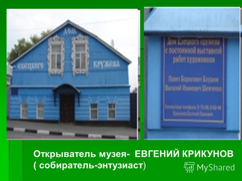 Открыватель музея- ЕВГЕНИЙ КРИКУНОВ ( собиратель-энтузиаст)