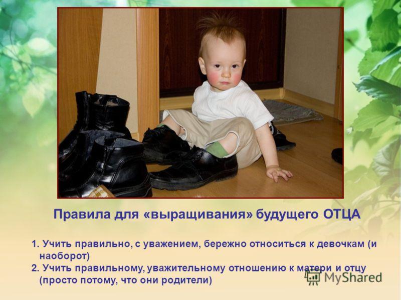 Правила для «выращивания» будущего ОТЦА 1. Учить правильно, с уважением, бережно относиться к девочкам (и наоборот) 2. Учить правильному, уважительному отношению к матери и отцу (просто потому, что они родители)