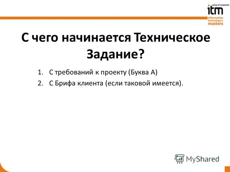 С чего начинается Техническое Задание? 1.С требований к проекту (Буква А) 2.С Брифа клиента (если таковой имеется).