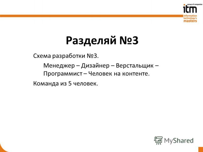 Разделяй 3 Схема разработки 3. Менеджер – Дизайнер – Верстальщик – Программист – Человек на контенте. Команда из 5 человек.