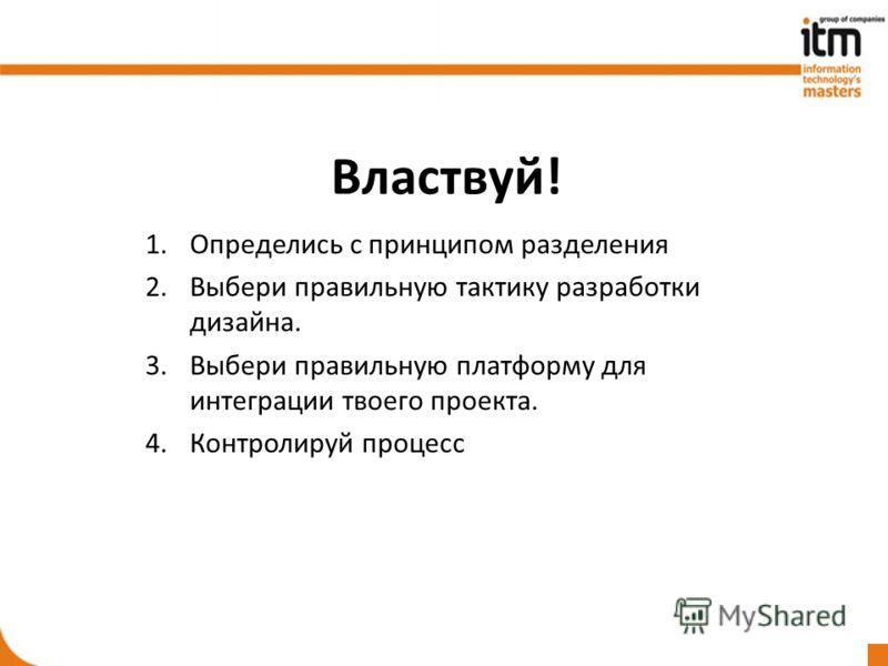 Властвуй! 1.Определись с принципом разделения 2.Выбери правильную тактику разработки дизайна. 3.Выбери правильную платформу для интеграции твоего проекта. 4.Контролируй процесс