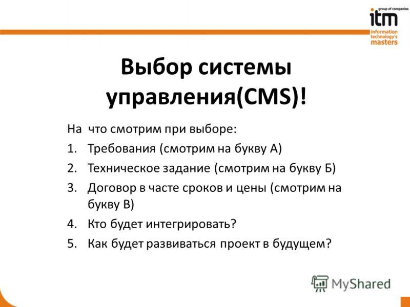 Выбор системы управления(CMS)! На что смотрим при выборе: 1.Требования (смотрим на букву А) 2.Техническое задание (смотрим на букву Б) 3.Договор в часте сроков и цены (смотрим на букву В) 4.Кто будет интегрировать? 5.Как будет развиваться проект в бу