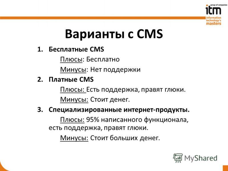 Варианты с CMS 1.Бесплатные CMS Плюсы: Бесплатно Минусы: Нет поддержки 2.Платные CMS Плюсы: Есть поддержка, правят глюки. Минусы: Стоит денег. 3.Специализированные интернет-продукты. Плюсы: 95% написанного функционала, есть поддержка, правят глюки. М