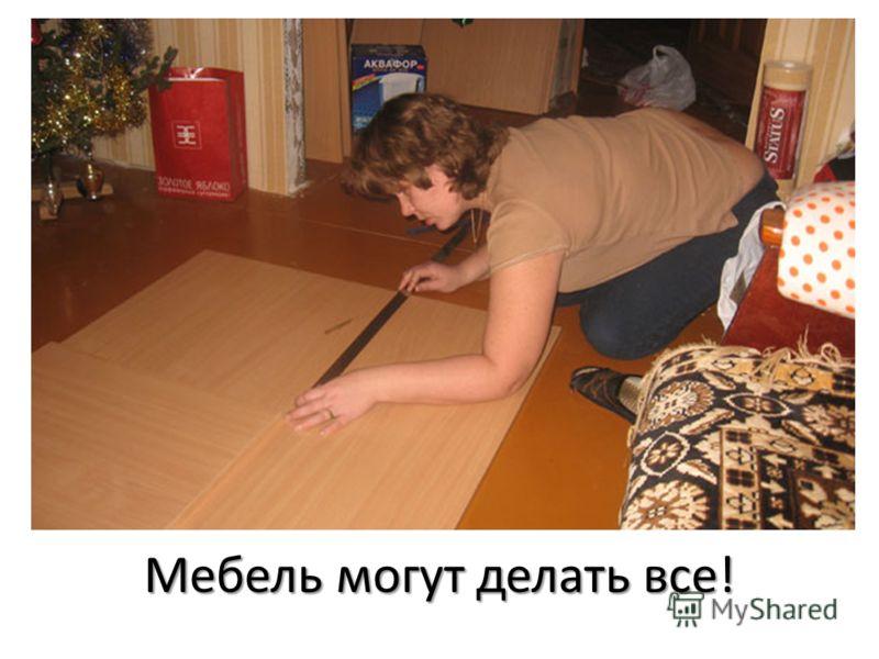 Мебель могут делать все!
