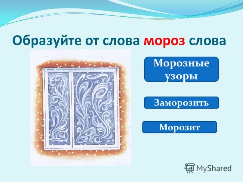 Образуйте от слова мороз слова Морозные узоры Заморозить Морозит