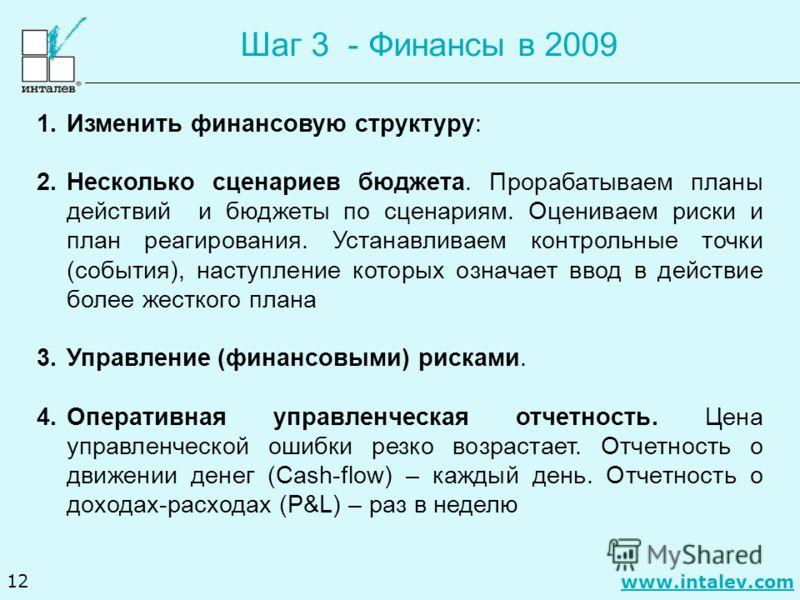 www.intalev.com 12 Шаг 3 - Финансы в 2009 1.Изменить финансовую структуру: 2.Несколько сценариев бюджета. Прорабатываем планы действий и бюджеты по сценариям. Оцениваем риски и план реагирования. Устанавливаем контрольные точки (события), наступление