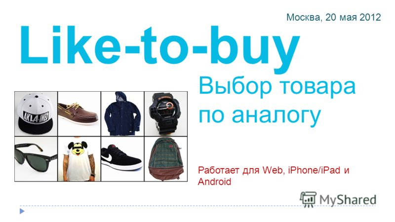 Выбор товара по аналогу Friendly orchestration of buying products Работает для Web, iPhone/iPad и Android Москва, 20 мая 2012 Like-to-buy