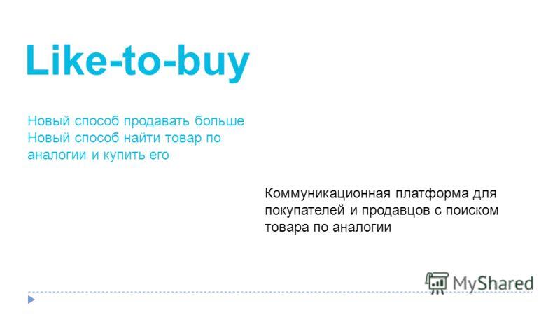 Like-to-buy Новый способ продавать больше Новый способ найти товар по аналогии и купить его Коммуникационная платформа для покупателей и продавцов с поиском товара по аналогии