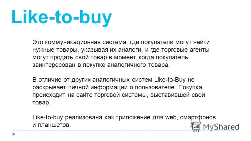 Like-to-buy Это коммуникационная система, где покупатели могут найти нужные товары, указывая их аналоги, и где торговые агенты могут продать свой товар в момент, когда покупатель заинтересован в покупке аналогичного товара. В отличие от других аналог