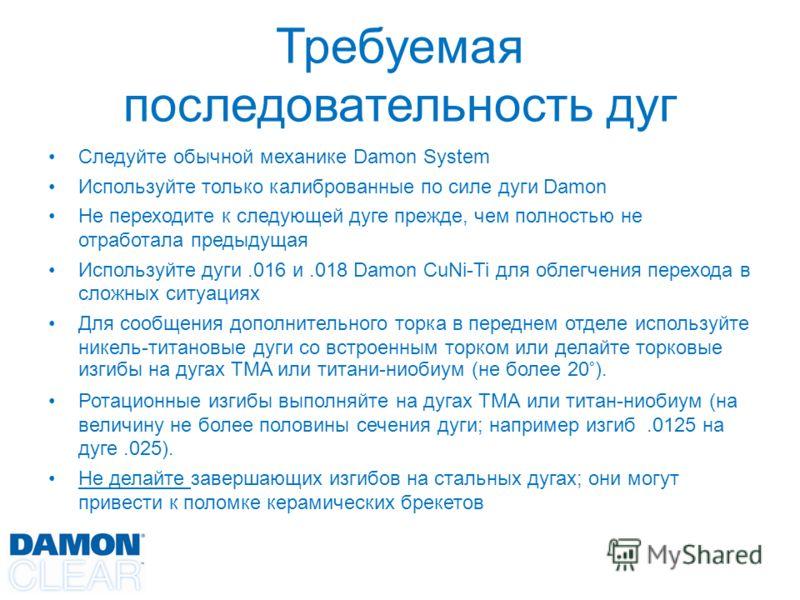 Требуемая последовательность дуг Следуйте обычной механике Damon System Используйте только калиброванные по силе дуги Damon Не переходите к следующей дуге прежде, чем полностью не отработала предыдущая Используйте дуги.016 и.018 Damon CuNi-Ti для обл