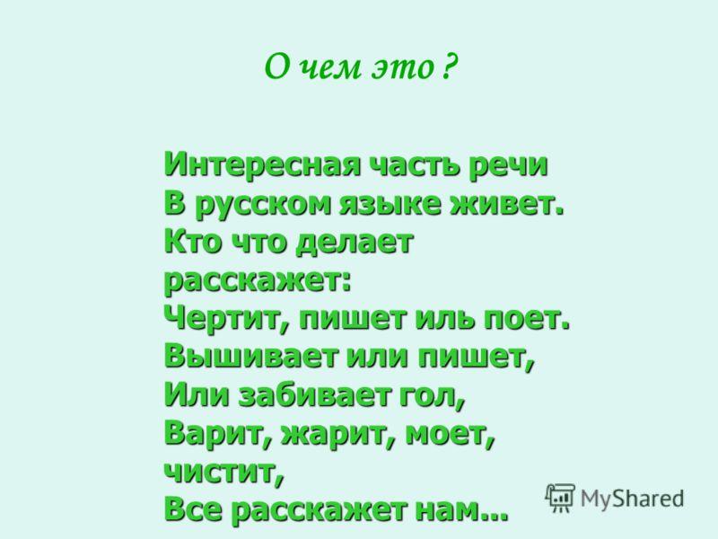 О чем это ? Интересная часть речи В русском языке живет. Кто что делает расскажет: Чертит, пишет иль поет. Вышивает или пишет, Или забивает гол, Варит, жарит, моет, чистит, Все расскажет нам...