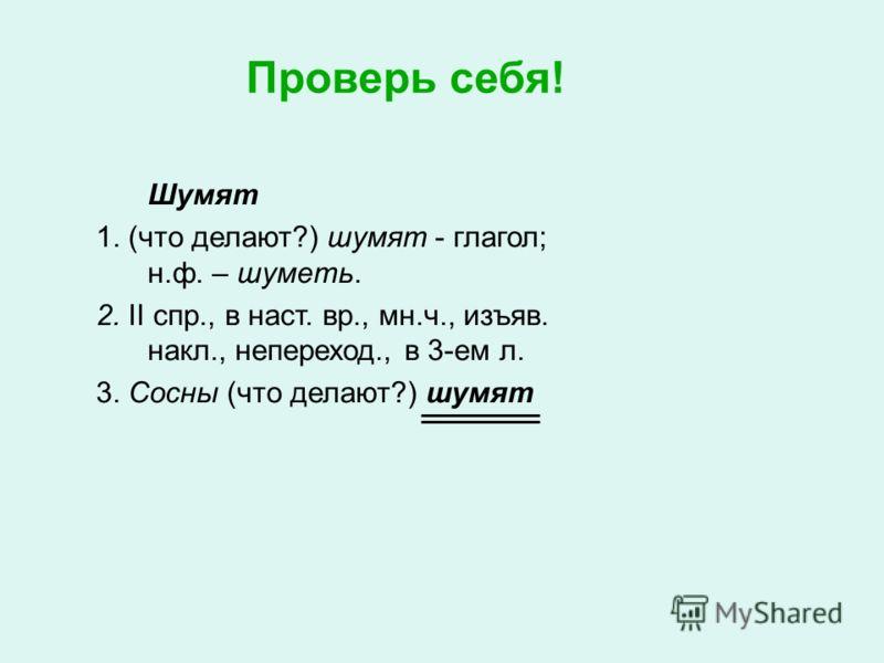Проверь себя! Шумят 1. (что делают?) шумят - глагол; н.ф. – шуметь. 2. II спр., в наст. вр., мн.ч., изъяв. накл., непереход., в 3-ем л. 3. Сосны (что делают?) шумят
